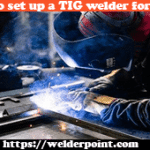 How to Set Up a TIG Welder for Steel: 7 Easy Steps for Beginners